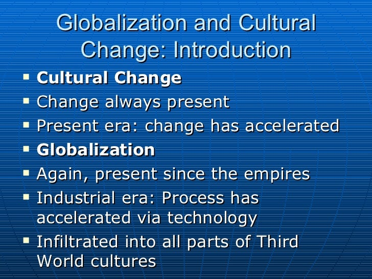 globalization and culture change Contemporary globalization has produced many changes in our economy, society, culture, and politics to many, the quality of resilience that indian culture had shown earlier is slowly diminishing now.