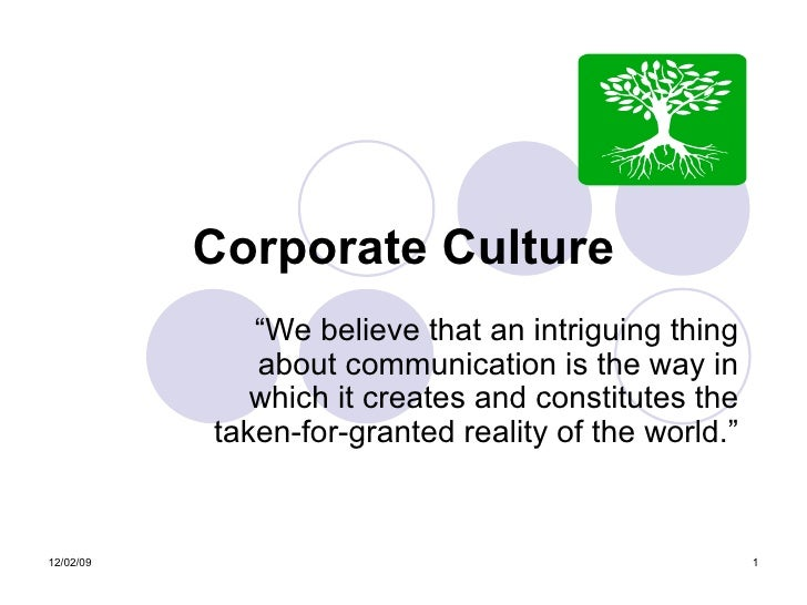 "Corporate Culture "" We believe that an intriguing thing about communication is the way in which it creates and constitutes..."