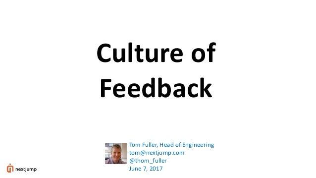 Culture of Feedback Tom Fuller, Head of Engineering tom@nextjump.com @thom_fuller June 7, 2017