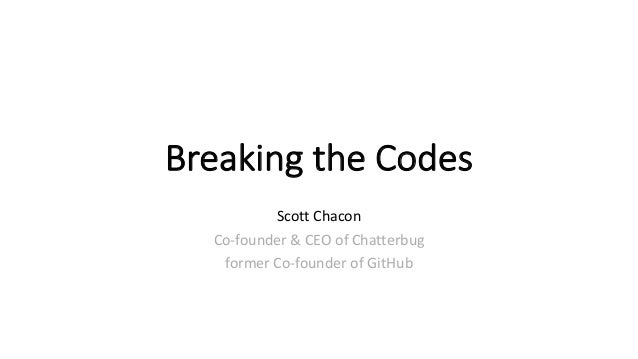 BreakingtheCodes ScottChacon Co-founder&CEOofChatterbug formerCo-founderofGitHub