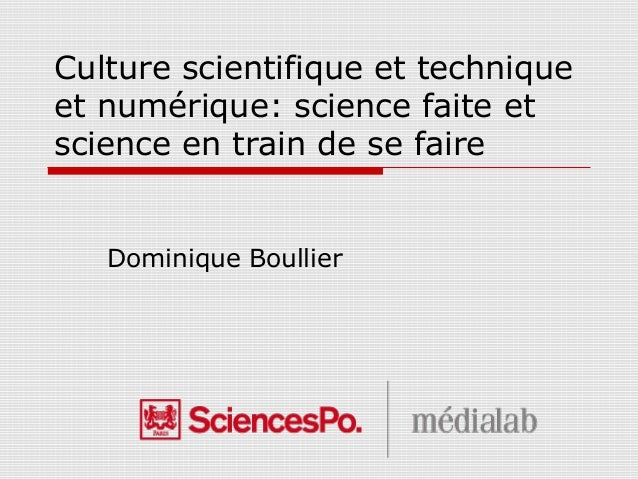 Culture scientifique et technique et numérique: science faite et science en train de se faire Dominique Boullier