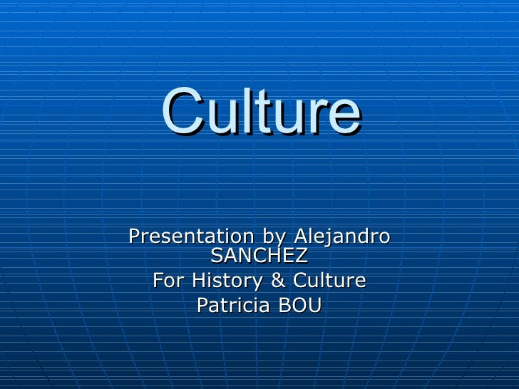 Culture Presentation by Alejandro SANCHEZ For History & Culture Patricia BOU