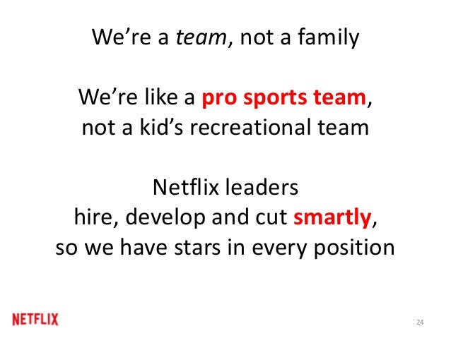 We're a team, not a family We're like a pro sports team, not a kid's recreational team Netflix leaders hire, develop and c...