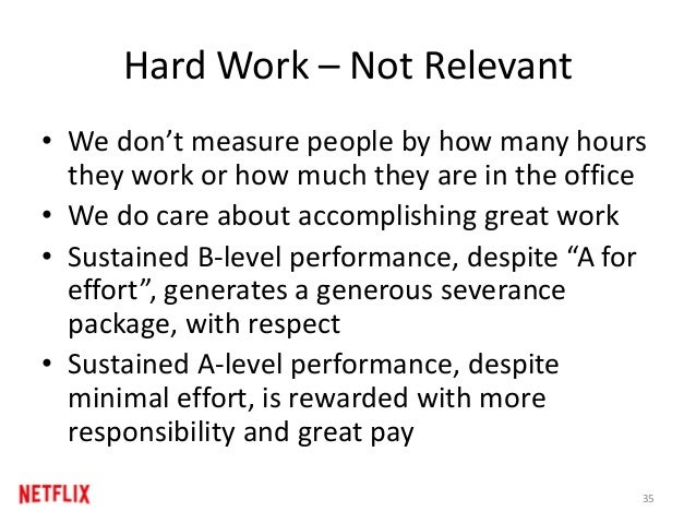 Hard Work – Not Relevant • We don't measure people by how many hours they work or how much they are in the office • We do ...