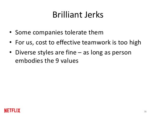Brilliant Jerks • Some companies tolerate them • For us, cost to effective teamwork is too high • Diverse styles are fine ...