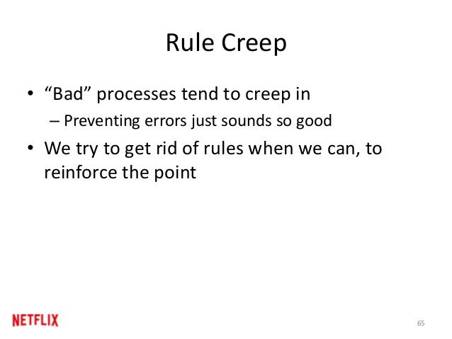 "Rule Creep • ""Bad"" processes tend to creep in – Preventing errors just sounds so good • We try to get rid of rules when we..."