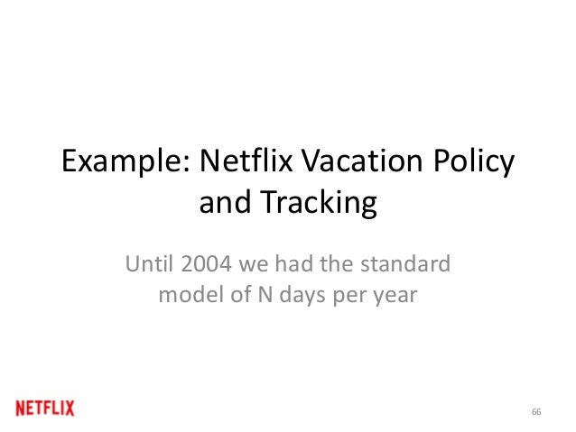 Example: Netflix Vacation Policy and Tracking Until 2004 we had the standard model of N days per year 66