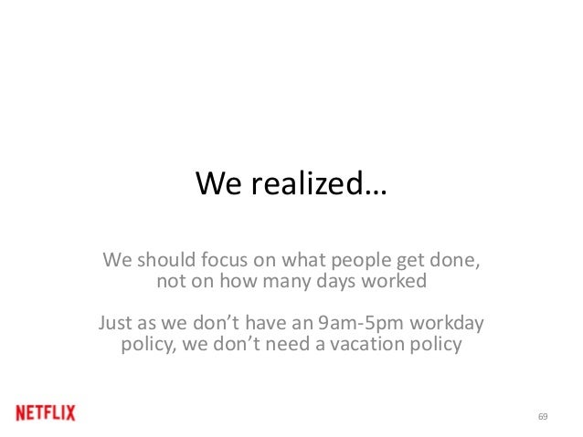 We realized… We should focus on what people get done, not on how many days worked Just as we don't have an 9am-5pm workday...