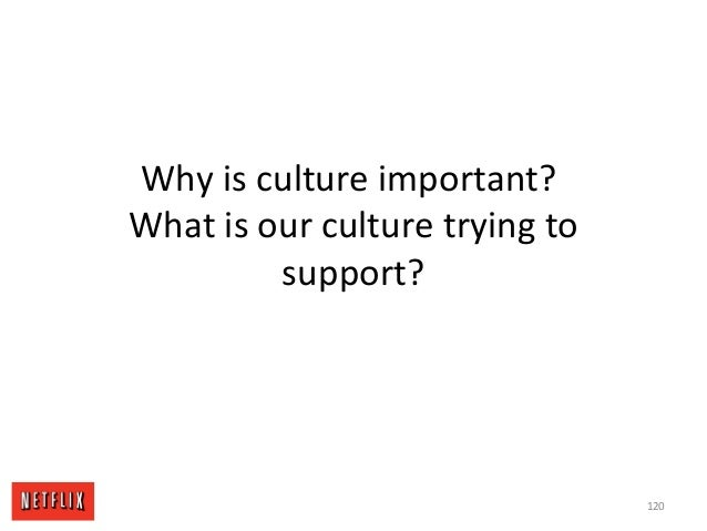 Why is culture important? What is our culture trying to support? 120