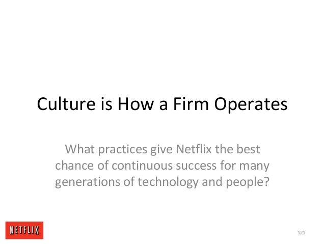 Culture is How a Firm Operates What practices give Netflix the best chance of continuous success for many generations of t...