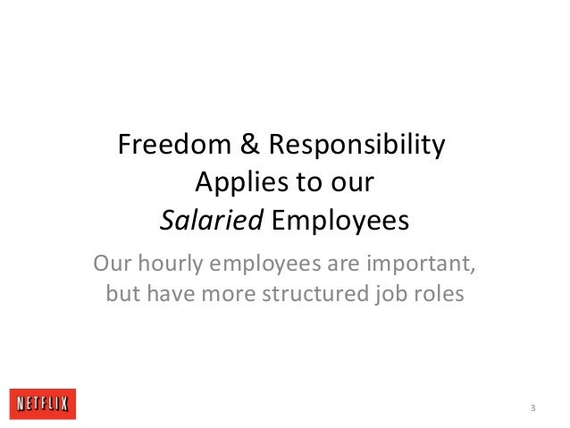 Freedom & Responsibility Applies to our Salaried Employees Our hourly employees are important, but have more structured jo...