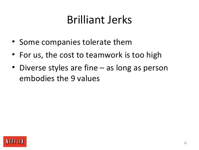 Brilliant Jerks • Some companies tolerate them • For us, the cost to teamwork is too high • Diverse styles are fine – as l...
