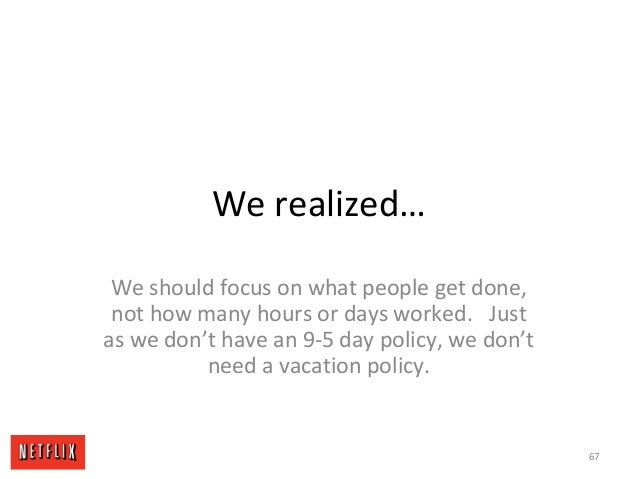 We realized… We should focus on what people get done, not how many hours or days worked. Just as we don't have an 9-5 day ...