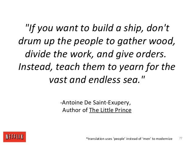 """If you want to build a ship, don't drum up the people to gather wood, divide the work, and give orders. Instead, teach th..."
