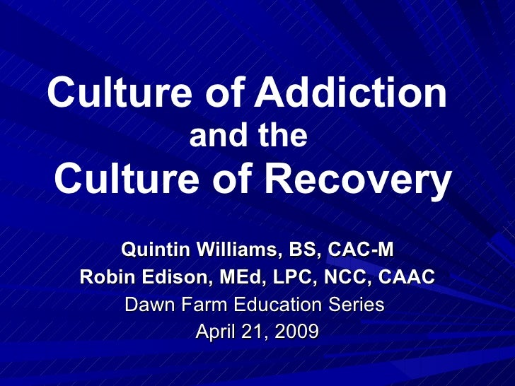 Culture of Addiction  and the  Culture of Recovery Quintin Williams, BS, CAC-M Robin Edison, MEd, LPC, NCC, CAAC Dawn Farm...