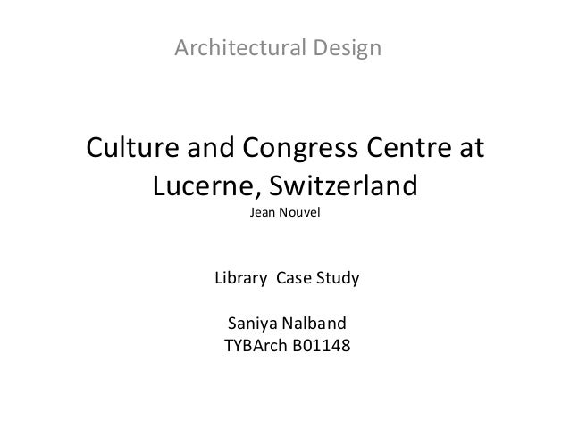 Architectural Design  Culture and Congress Centre at Lucerne, Switzerland Jean Nouvel  Library Case Study Saniya Nalband T...