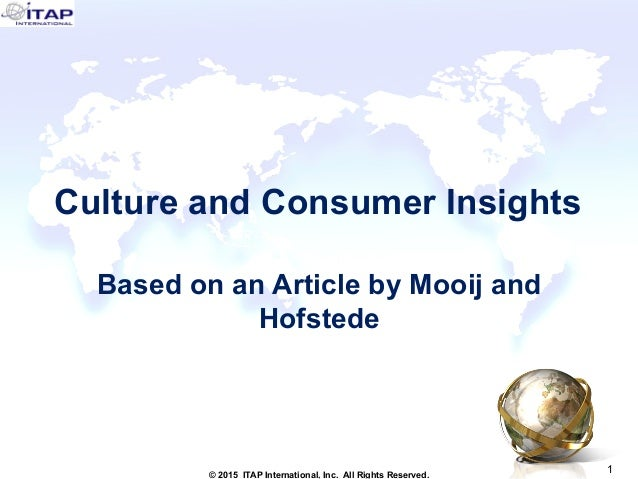 1 1© 2015 ITAP International, Inc. All Rights Reserved. Culture and Consumer Insights Based on an Article by Mooij and Hof...
