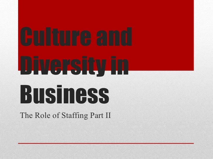 Culture and Diversity in Business The Role of Staffing Part II