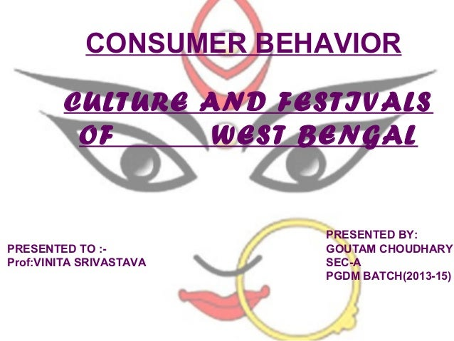CONSUMER BEHAVIOR CULTURE AND FESTIVALS OF WEST BENGAL  PRESENTED TO :Prof:VINITA SRIVASTAVA  PRESENTED BY: GOUTAM CHOUDHA...