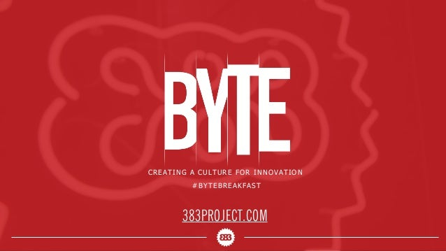CREATING A CULTURE FOR INNOVATION #BYTEBREAKFAST 383PROJECT.COM