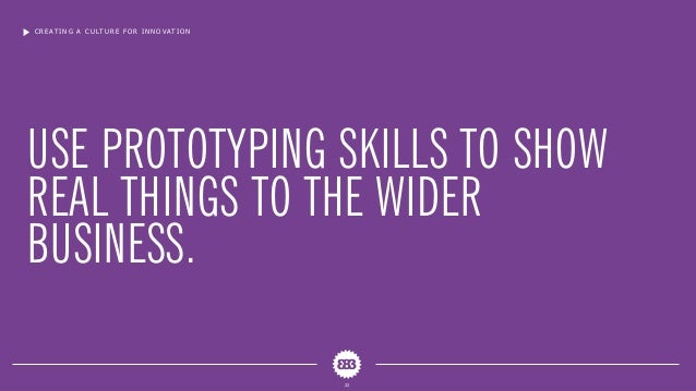 USE PROTOTYPING SKILLS TO SHOW REAL THINGS TO THE WIDER BUSINESS. CREATING A CULTURE FOR INNOVATION 22