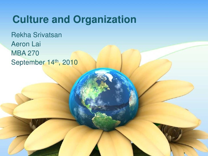 Culture and Organization	<br />Rekha Srivatsan<br />Aeron Lai <br />MBA 270 <br />September 14th, 2010<br />