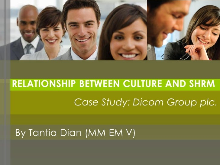 RELATIONSHIP BETWEEN CULTURE AND SHRM           Case Study: Dicom Group plc.By Tantia Dian (MM EM V)
