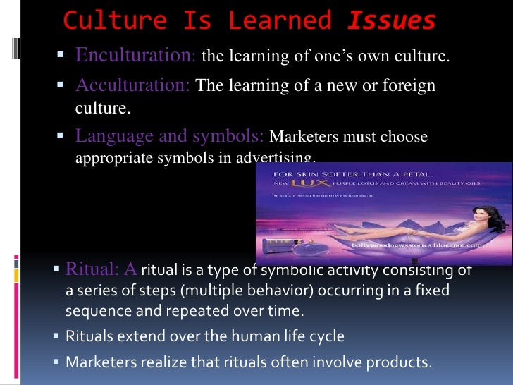 Culture Is Learned Issues Enculturation: the learning of one's own culture. Acculturation: The learning of a new or fore...