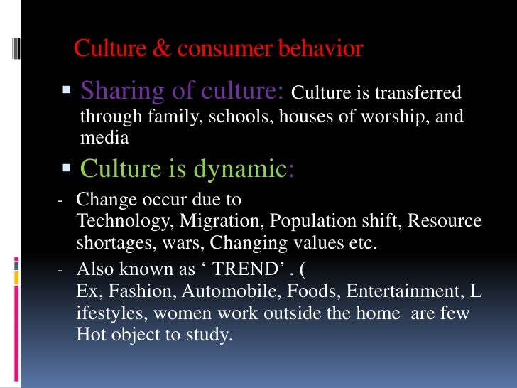 Culture & consumer behavior Sharing of culture: Culture is transferred  through family, schools, houses of worship, and  ...
