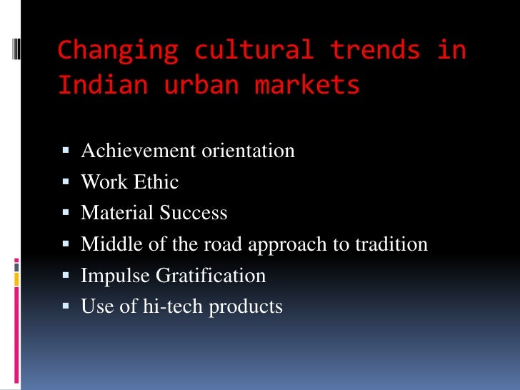 Changing cultural trends inIndian urban markets Achievement orientation Work Ethic Material Success Middle of the road...