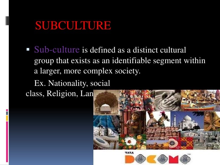 SUBCULTURE Sub-culture is defined as a distinct cultural   group that exists as an identifiable segment within   a larger...