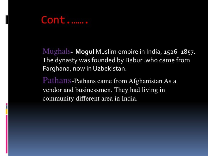 Cont.…….Mughals- Mogul Muslim empire in India, 1526–1857.The dynasty was founded by Babur .who came fromFarghana, now in U...