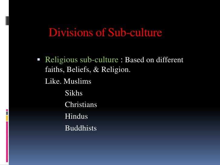 Divisions of Sub-culture Religious sub-culture : Based on different  faiths, Beliefs, & Religion.  Like. Muslims         ...