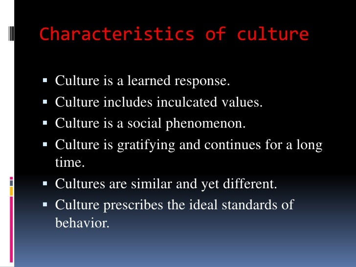 Characteristics of culture Culture is a learned response. Culture includes inculcated values. Culture is a social pheno...