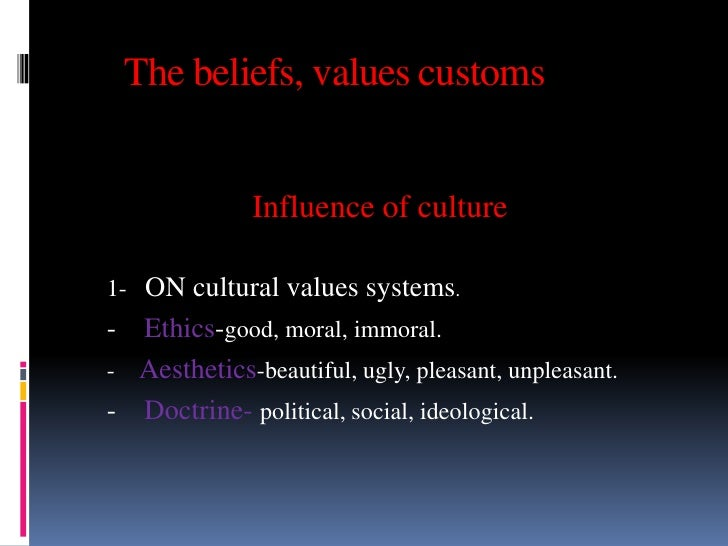The beliefs, values customs              Influence of culture1- ON cultural values systems.- Ethics-good, moral, immoral.-...