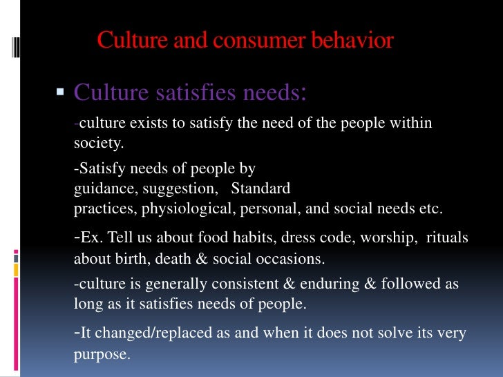 Culture and consumer behavior Culture satisfies needs: -culture exists to satisfy the need of the people within society. ...