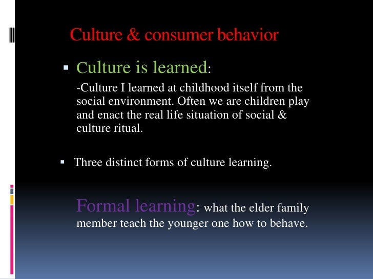 Culture & consumer behavior Culture is learned:   -Culture I learned at childhood itself from the   social environment. O...