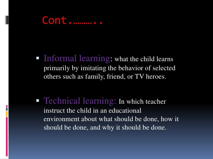 Cont.……….. Informal learning: what the child learns  primarily by imitating the behavior of selected  others such as fami...
