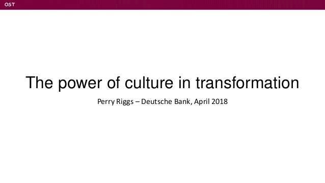 OST The power of culture in transformation Perry Riggs – Deutsche Bank, April 2018