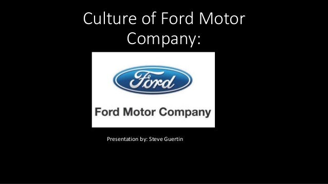 Culture of Ford Motor Company: Presentation by: Steve Guertin