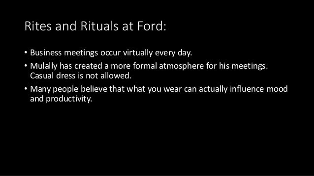 Rites and Rituals at Ford: • Business meetings occur virtually every day. • Mulally has created a more formal atmosphere f...