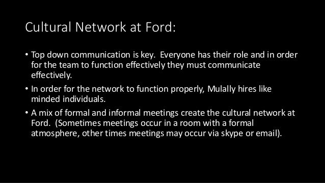 Cultural Network at Ford: • Top down communication is key. Everyone has their role and in order for the team to function e...