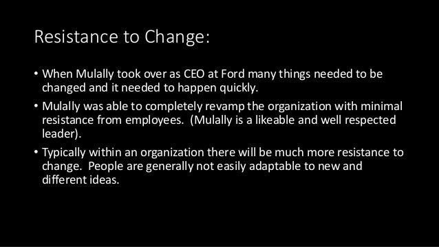 Resistance to Change: • When Mulally took over as CEO at Ford many things needed to be changed and it needed to happen qui...