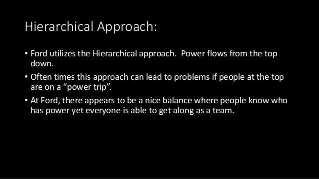 Hierarchical Approach: • Ford utilizes the Hierarchical approach. Power flows from the top down. • Often times this approa...