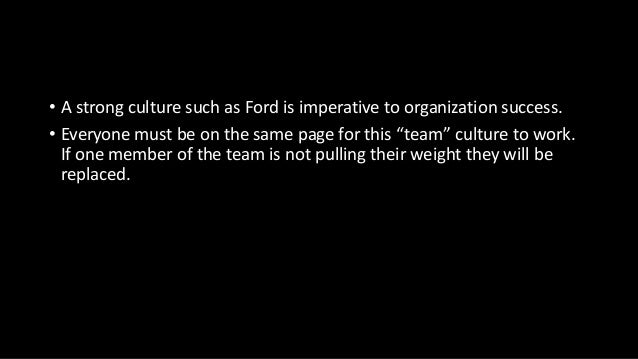 """• A strong culture such as Ford is imperative to organization success. • Everyone must be on the same page for this """"team""""..."""