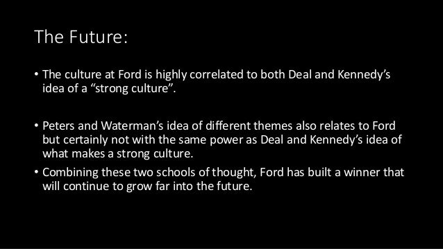 """The Future: • The culture at Ford is highly correlated to both Deal and Kennedy's idea of a """"strong culture"""". • Peters and..."""