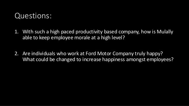 Questions: 1. With such a high paced productivity based company, how is Mulally able to keep employee morale at a high lev...