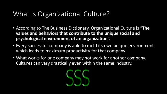 """What is Organizational Culture? • According to The Business Dictionary, Organizational Culture is """"The values and behavior..."""