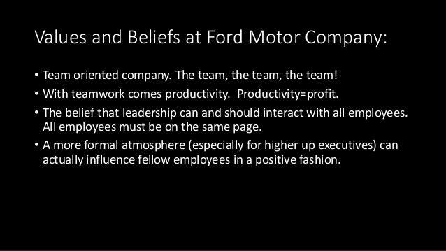 Values and Beliefs at Ford Motor Company: • Team oriented company. The team, the team, the team! • With teamwork comes pro...