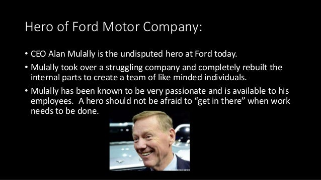 Hero of Ford Motor Company: • CEO Alan Mulally is the undisputed hero at Ford today. • Mulally took over a struggling comp...